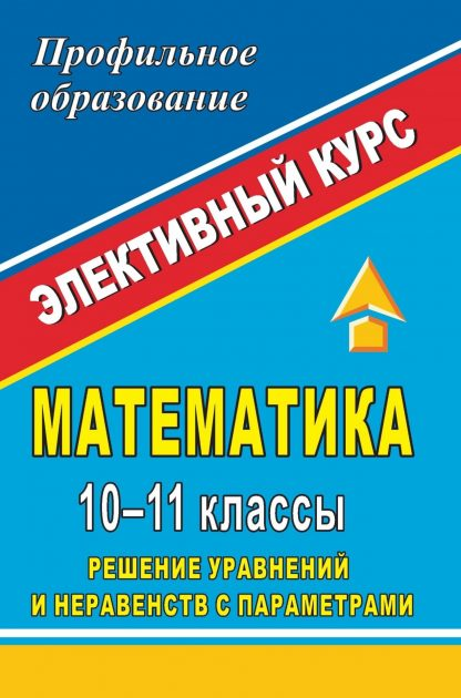 Купить Математика. 10-11 классы. Решение уравнений и неравенств с параметрами: элективный курс в Москве по недорогой цене