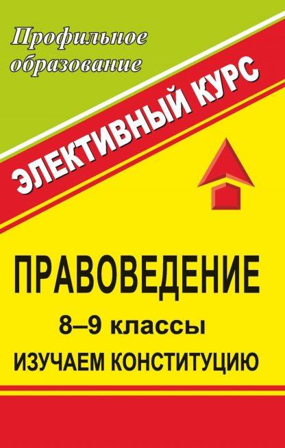 Купить Правоведение. 8-9 кл. Изучаем Конституцию. Элективный курс в Москве по недорогой цене