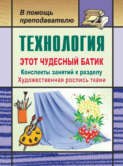 """Купить Технология. Этот чудесный батик: конспекты занятий к разделу """"Художественная роспись ткани"""" в Москве по недорогой цене"""