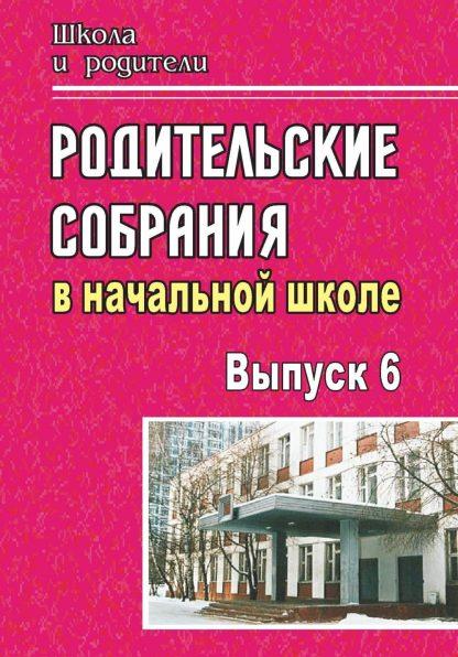 Купить Родительские собрания в начальной школе. - Вып. 6 в Москве по недорогой цене