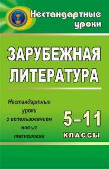 Купить Зарубежная литература. 5-11 кл. Нестандартные уроки с использованием новых технологий в Москве по недорогой цене
