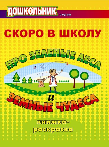 Купить Скоро в школу. Про зеленые леса и земные чудеса: книжка-раскраска в Москве по недорогой цене