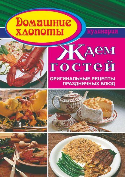 Купить Ждем гостей. Оригинальные рецепты праздничных блюд в Москве по недорогой цене