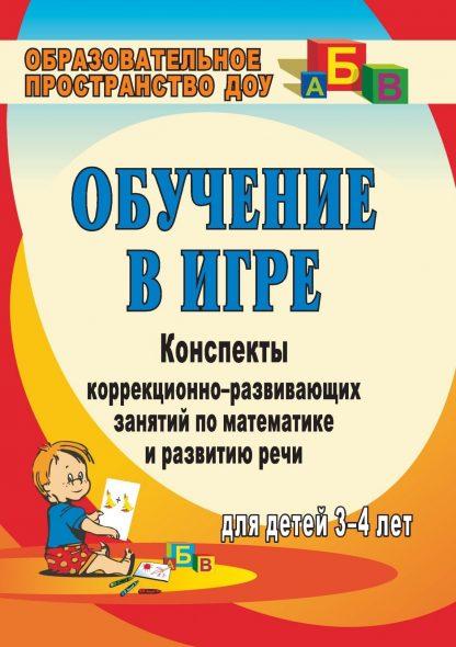 Купить Обучение в игре: конспекты коррекционно-развивающих занятий по математике и развитию речи для детей 3-4 лет в Москве по недорогой цене