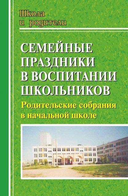 Купить Семейные праздники в воспитании школьников: родительские собрания в начальной школе в Москве по недорогой цене