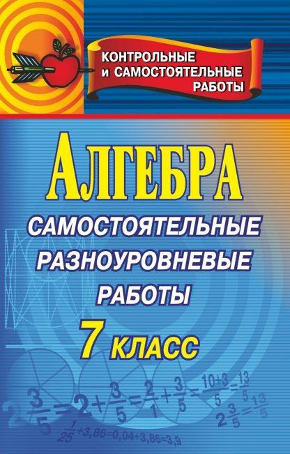 Купить Алгебра. Самостоятельные разноуровневые работы. 7 класс в Москве по недорогой цене