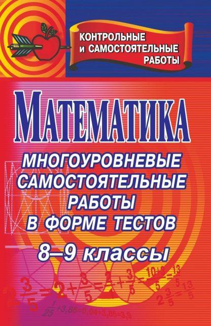 Купить Математика. 8-9 классы: многоуровневые самостоятельные работы в форме тестов в Москве по недорогой цене