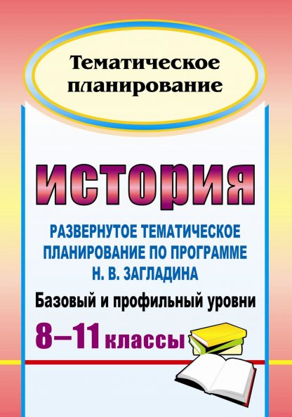 Купить История. 8-11 классы: развернутое тематическое планирование по программе Н. В. Загладина. Базовый и профильный уровни в Москве по недорогой цене