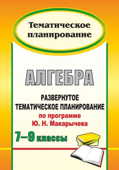 Купить Алгебра. 7-9 классы: развернутое тематическое планирование по программе Ю. Н. Макарычева в Москве по недорогой цене