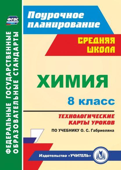 Купить Химия. 8 класс: технологические карты уроков по учебнику О. С. Габриеляна в Москве по недорогой цене