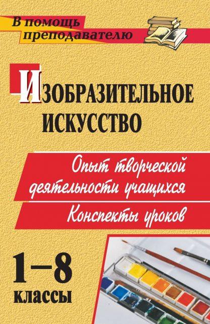 Купить Изобразительное искусство. 1-8 классы: опыт творческой деятельности школьников: конспекты уроков в Москве по недорогой цене