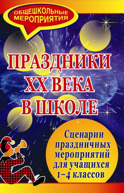 Купить Праздники ХХ века в школе: сценарии праздничных мероприятий для учащихся 1-4 классов в Москве по недорогой цене