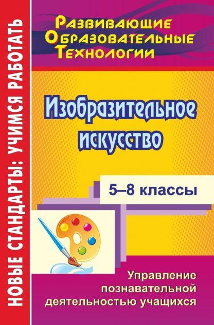 Купить Изобразительное искусство. 5-8 классы: управление познавательной деятельностью учащихся в Москве по недорогой цене