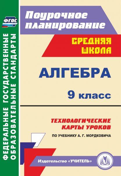 Купить Алгебра. 9 класс: технологические карты уроков по учебнику А. Г. Мордковича в Москве по недорогой цене
