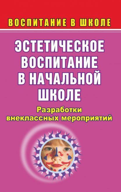 Купить Эстетическое воспитание в начальной школе: разработки внеклассных мероприятий в Москве по недорогой цене