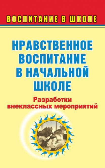Купить Нравственное воспитание в начальной школе: разработки внеклассных мероприятий в Москве по недорогой цене