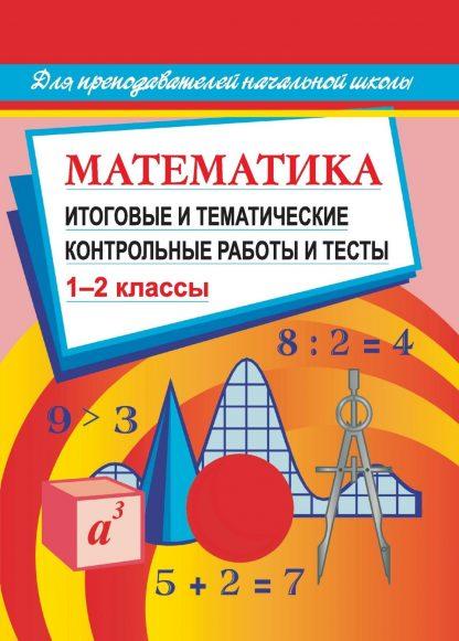 Купить Математика. Итоговые и тематические контрольные работы и тесты. 1-2 кл в Москве по недорогой цене