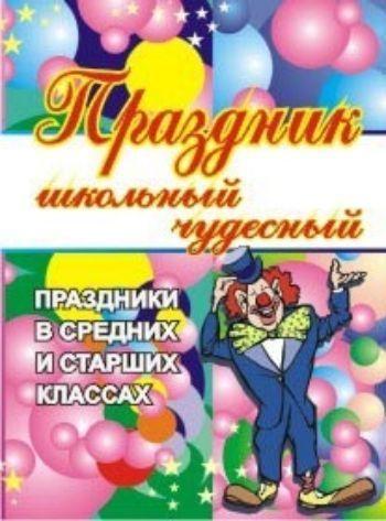 Купить Праздник школьный чудесный. Праздники в средних и старших классах в Москве по недорогой цене