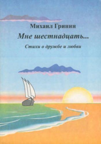 Купить Мне шестнадцать... Стихи о дружбе и любви в Москве по недорогой цене