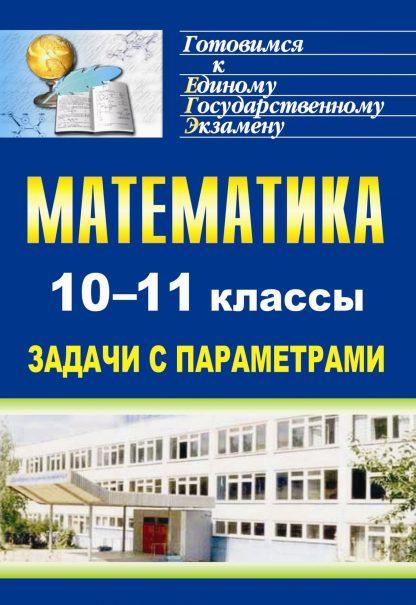 Купить Математика. 10-11 классы: задачи с параметрами в Москве по недорогой цене