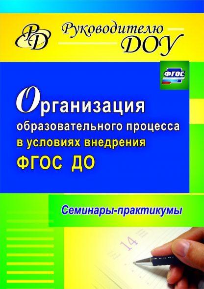 Купить Организация образовательного процесса в условиях внедрения ФГОС ДО: семинары-практикумы в Москве по недорогой цене