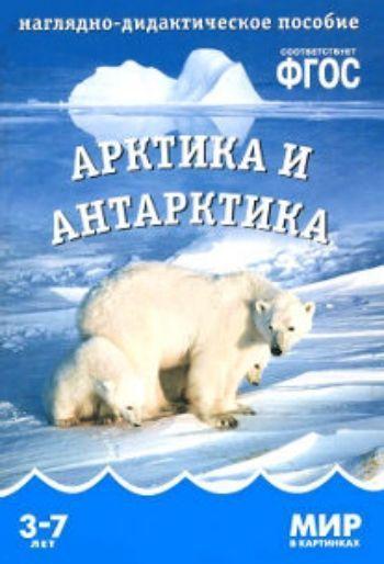 Купить Арктика и Антарктика. Наглядно-дидактическое пособие для занятий с детьми 3-7 лет в Москве по недорогой цене