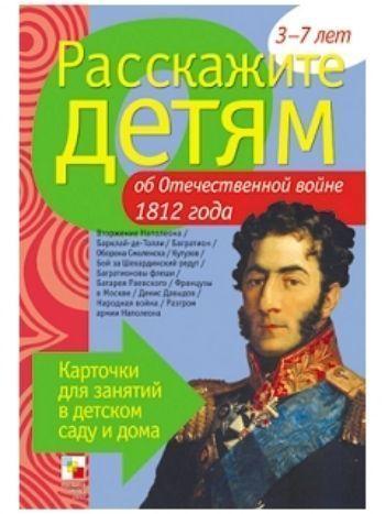Купить Расскажите детям об Отечественной войне 1812 года. Карточки для занятий в детском саду и дома в Москве по недорогой цене