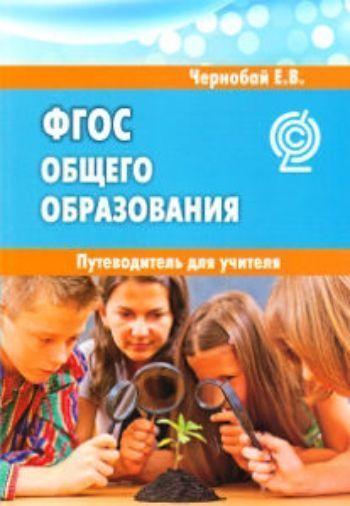 Купить Федеральный государственный образовательный стандарт общего образования. Путеводитель для учителя в Москве по недорогой цене