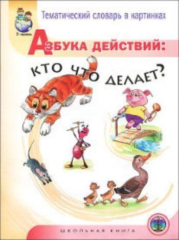 Купить Тематический словарь в картинках. Азбука действий: кто что делает? в Москве по недорогой цене