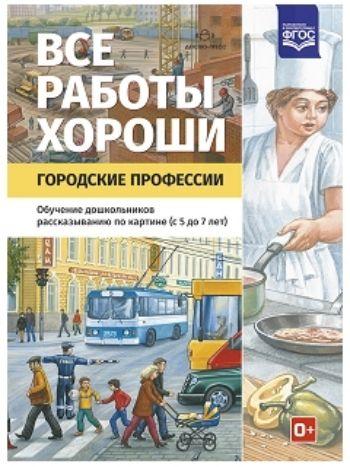 Купить Все работы хороши. Городские профессии. Обучение дошкольников рассказыванию по картинке (5-7 лет) в Москве по недорогой цене