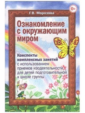 Купить Ознакомление с окружающим миром. Комплексные занятия с использованием приемов изодеятельности для детей подготовительной к школе группы в Москве по недорогой цене