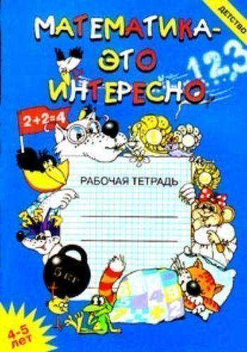 Купить Математика - это интересно. Рабочая тетрадь. 4-5 лет в Москве по недорогой цене