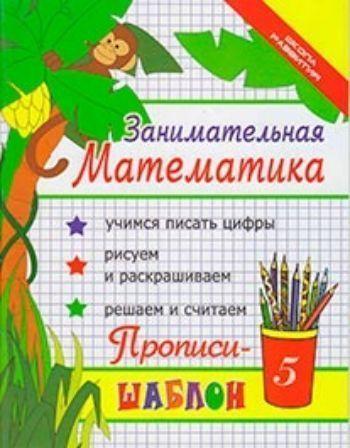 Купить Занимательная математика. Прописи-шаблон в Москве по недорогой цене