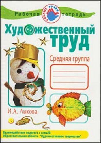 Купить Художественный труд в детском саду. Средняя группа. Рабочая тетрадь в Москве по недорогой цене