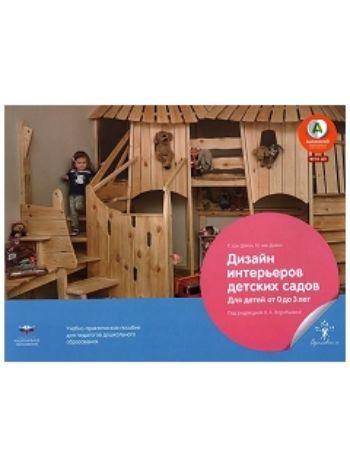 Купить Дизайн интерьеров детских садов для детей от 0 до 3 лет. Учебно-практическое пособие для педагогов дошкольного образования в Москве по недорогой цене