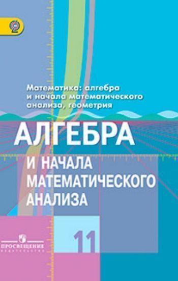 Купить Алгебра и начала математического анализа. 11 класс. Учебник. Базовый и углубленный уровень в Москве по недорогой цене