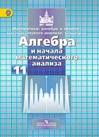 Купить Алгебра и начала математического анализа. 11 класс. Учебник. Базовый и углубленный уровни в Москве по недорогой цене
