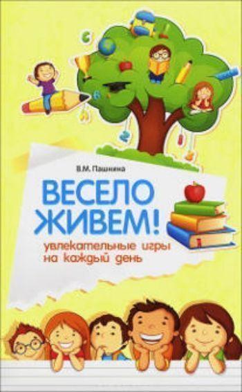 Купить Весело живем! Увлекательные игры на каждый день в Москве по недорогой цене