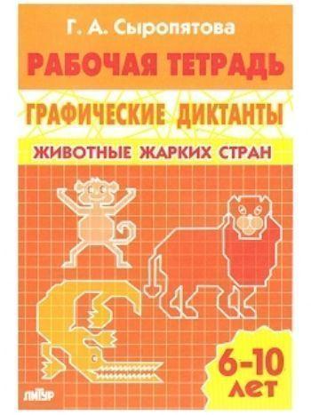 Купить Животные жарких стран. Графические диктанты. Рабочая тетрадь для детей 6-10 лет в Москве по недорогой цене