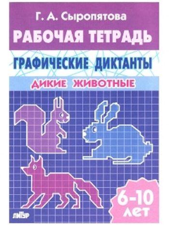 Купить Дикие животные. Графические диктанты. Рабочая тетрадь для детей 6-10 лет в Москве по недорогой цене