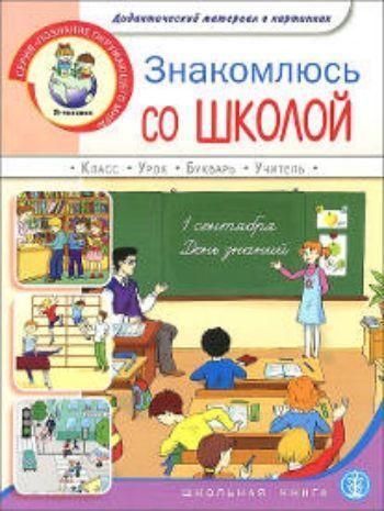 Купить Знакомлюсь со школой. Дидактический материал в картинках для занятий с детьми 5-7 лет в Москве по недорогой цене