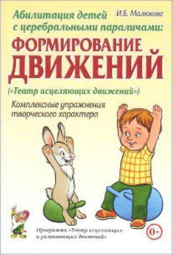 Купить Абилитация детей с церебральными параличами. Формирование движений. Комплексные упражнения творческого характера в Москве по недорогой цене