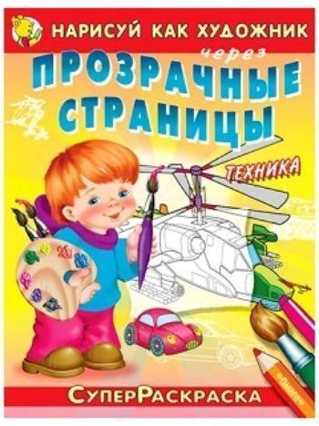 Купить Нарисуй как художник через прозрачные страницы. Суперраскраска для мальчиков. Техника в Москве по недорогой цене