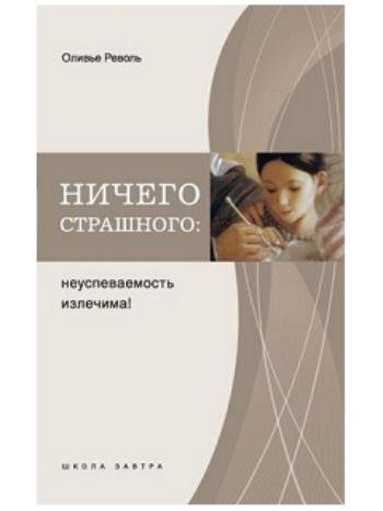 Купить Ничего страшного: неуспеваемость излечима! в Москве по недорогой цене
