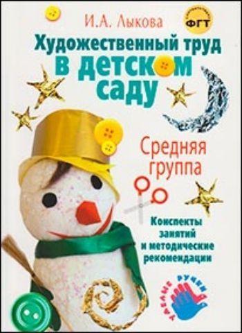 Купить Художественный труд в детском саду. Средняя группа. Конспекты занятий и методические рекомендации в Москве по недорогой цене
