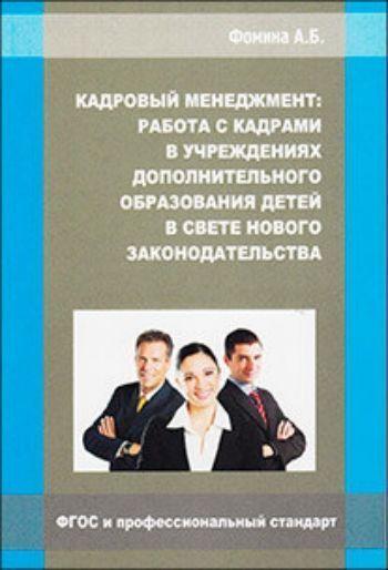 Купить Кадровый менеджмент: работа с кадрами в учреждениях дополнительного образования детей в свете нового законодательства в Москве по недорогой цене