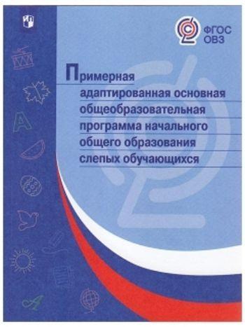 Купить Примерная адаптированная основная общеобразовательная программа начального общего образования слепых обучающихся в Москве по недорогой цене