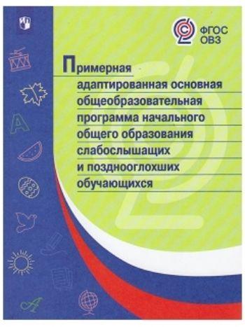 Купить Примерная адаптированная основная общеобразовательная программа начального общего образования слабослышащих и позднооглохших обучающихся в Москве по недорогой цене