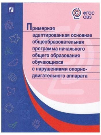 Купить Примерная адаптированная основная общеобразовательная программа начального общего образования обучающихся с нарушениями опорно-двигательного аппарата в Москве по недорогой цене
