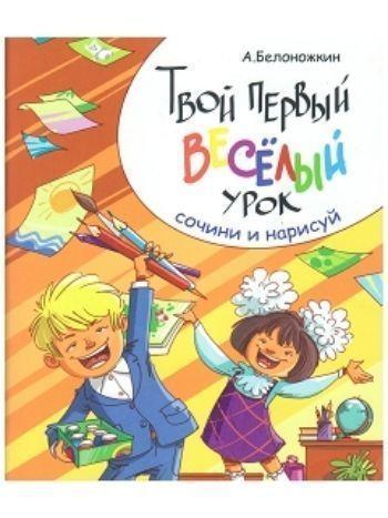Купить Твой первый веселый урок. Сочини и нарисуй в Москве по недорогой цене